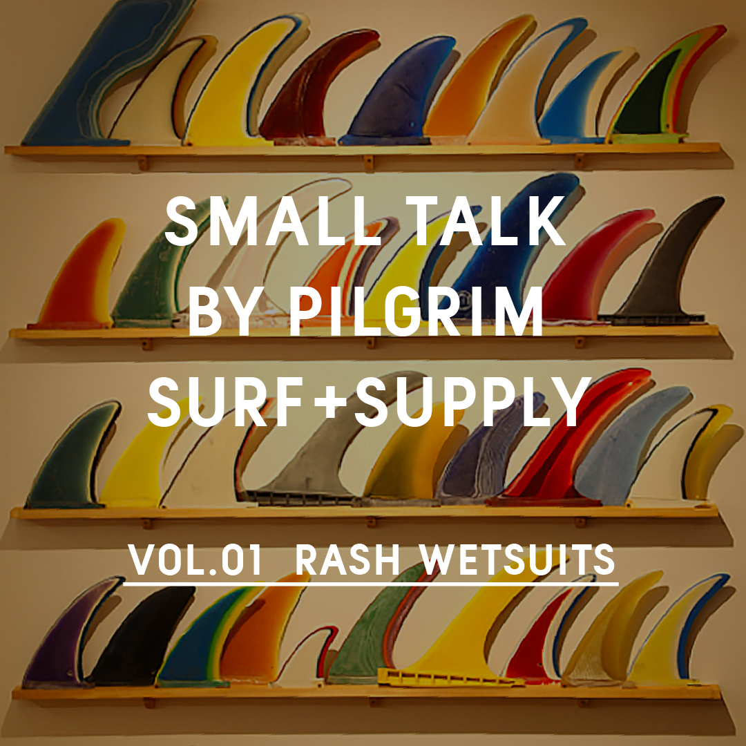 SMALL TALK BY PILGRIM SURF+ SUPPLY VOL.1 RASH WETSUITS CO.
